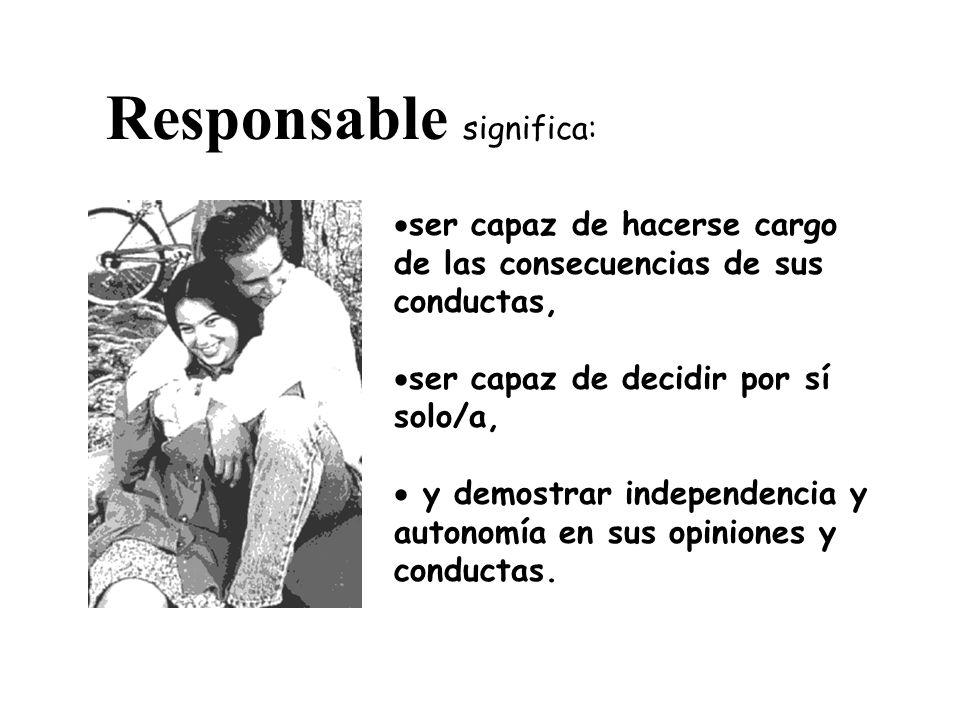 Responsable significa: ser capaz de hacerse cargo de las consecuencias de sus conductas, ser capaz de decidir por sí solo/a, y demostrar independencia