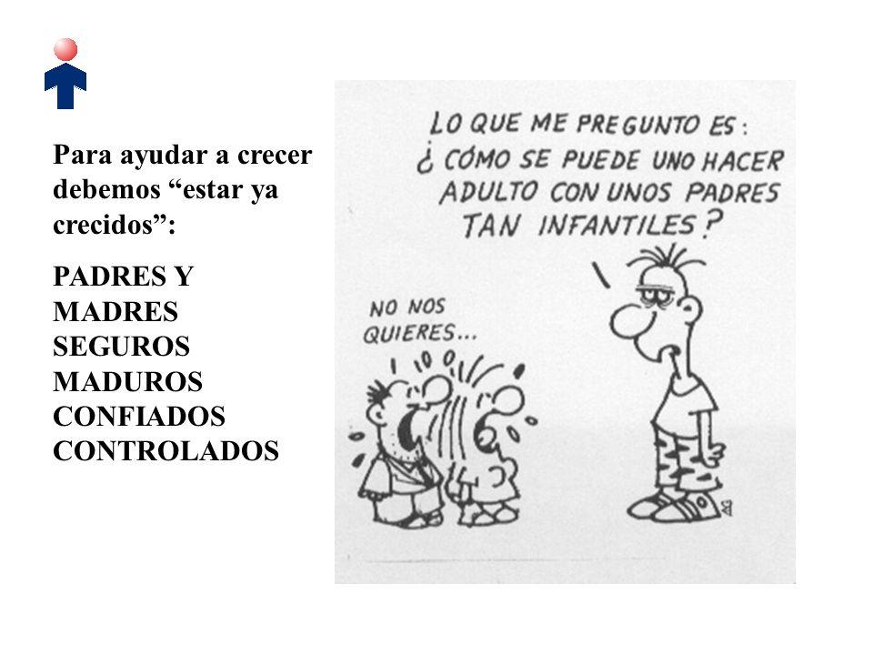 Para ayudar a crecer debemos estar ya crecidos: PADRES Y MADRES SEGUROS MADUROS CONFIADOS CONTROLADOS