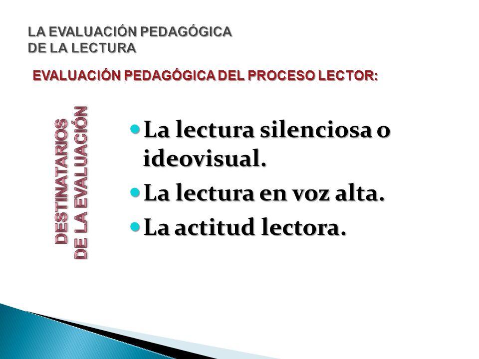 EVALUACIÓN PEDAGÓGICA DEL PROCESO LECTOR: La lectura silenciosa o ideovisual. La lectura silenciosa o ideovisual. La lectura en voz alta. La lectura e