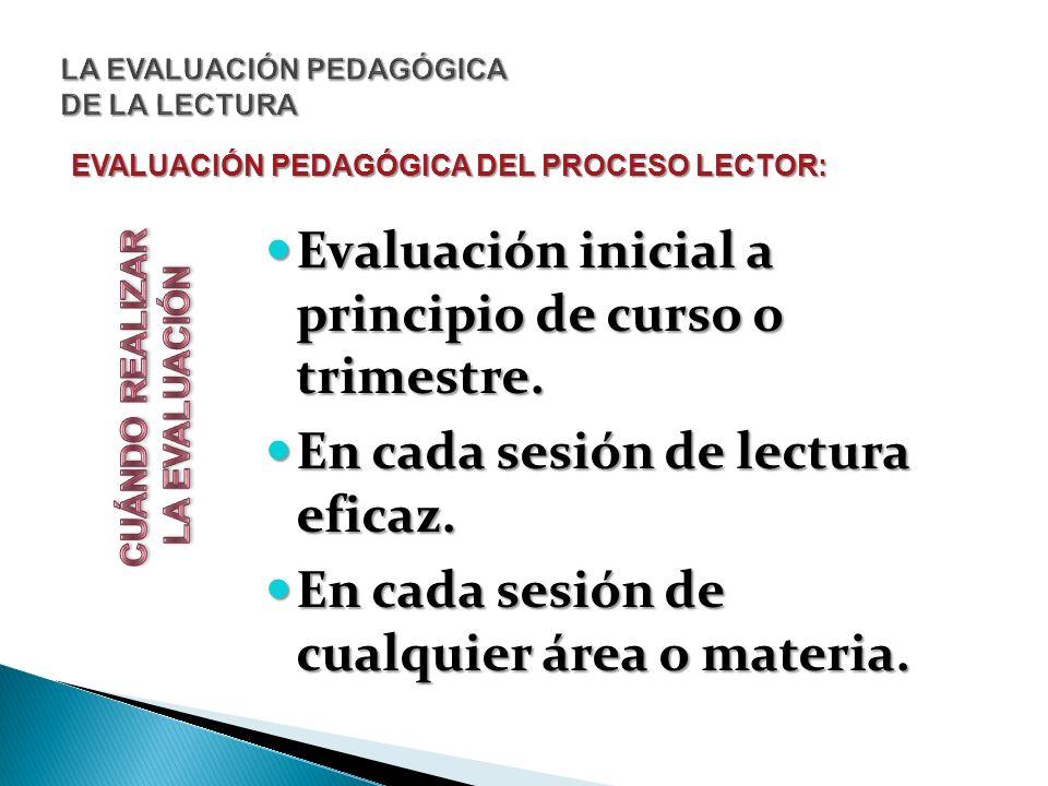 EVALUACIÓN PEDAGÓGICA DEL PROCESO LECTOR: Evaluación inicial a principio de curso o trimestre. Evaluación inicial a principio de curso o trimestre. En