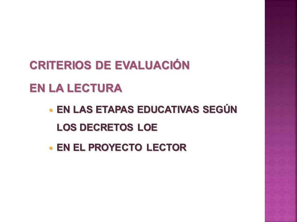 CRITERIOS DE EVALUACIÓN EN LA LECTURA EN LAS ETAPAS EDUCATIVAS SEGÚN LOS DECRETOS LOE EN LAS ETAPAS EDUCATIVAS SEGÚN LOS DECRETOS LOE EN EL PROYECTO L