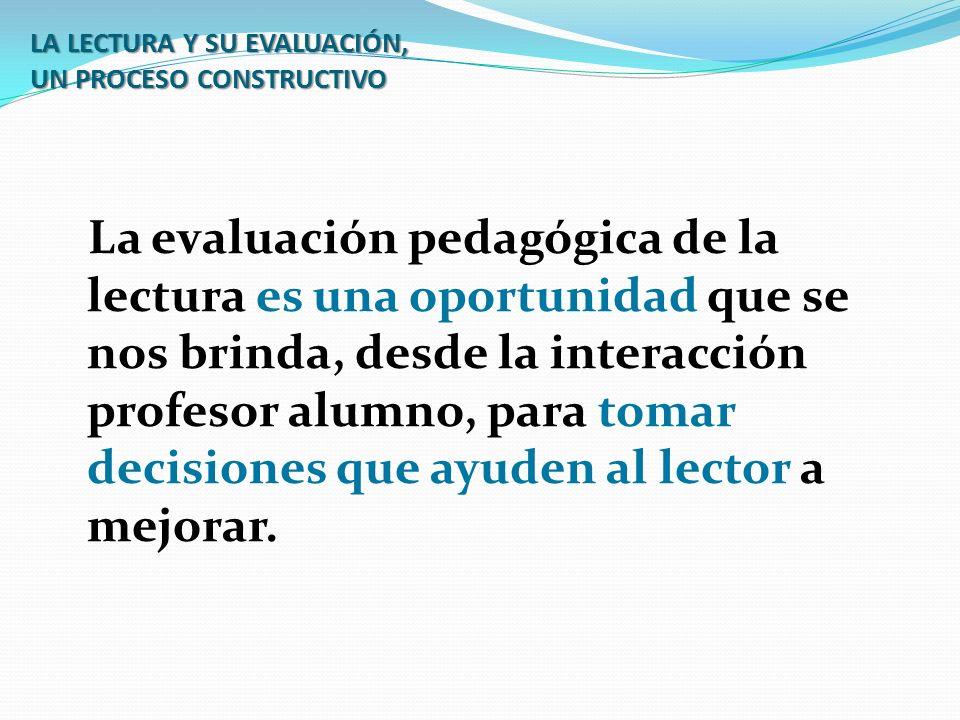 LA LECTURA Y SU EVALUACIÓN, UN PROCESO CONSTRUCTIVO La evaluación pedagógica de la lectura es una oportunidad que se nos brinda, desde la interacción