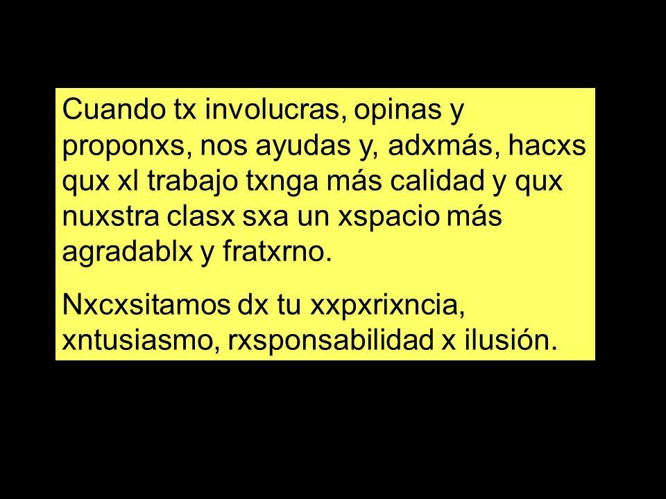 Cuando tx involucras, opinas y proponxs, nos ayudas y, adxmás, hacxs qux xl trabajo txnga más calidad y qux nuxstra clasx sxa un xspacio más agradablx y fratxrno.