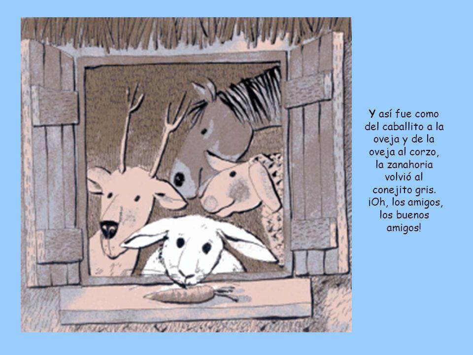 Y así fue como del caballito a la oveja y de la oveja al corzo, la zanahoria volvió al conejito gris. ¡Oh, los amigos, los buenos amigos!