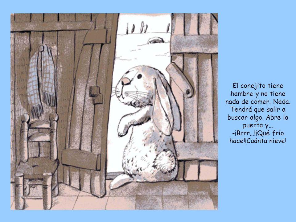 El conejito tiene hambre y no tiene nada de comer. Nada. Tendrá que salir a buscar algo. Abre la puerta y… -¡Brrr…!¡Qué frío hace!¡Cuánta nieve!