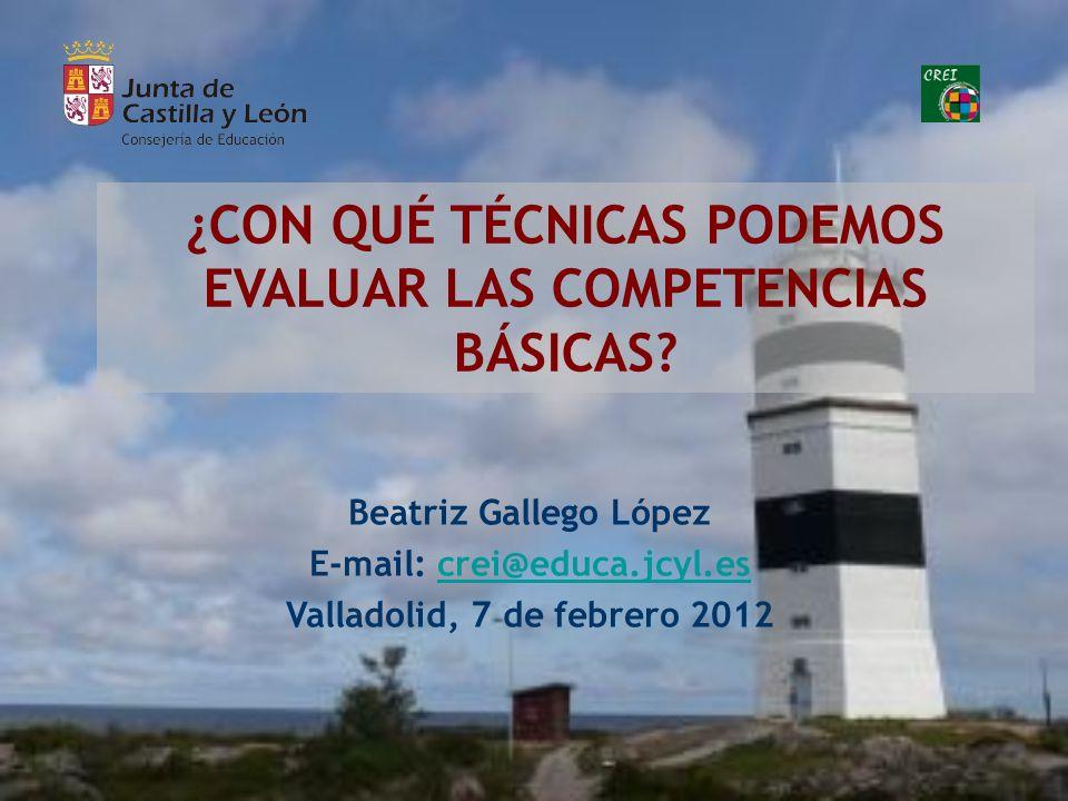 ¿CON QUÉ TÉCNICAS PODEMOS EVALUAR LAS COMPETENCIAS BÁSICAS? Beatriz Gallego López E-mail: crei@educa.jcyl.escrei@educa.jcyl.es Valladolid, 7 de febrer