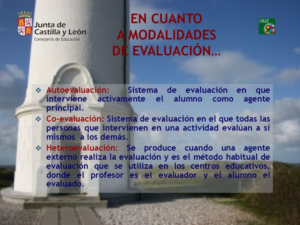EN CUANTO A MODALIDADES DE EVALUACIÓN… Autoevaluación: Sistema de evaluación en que interviene activamente el alumno como agente principal. Co-evaluac