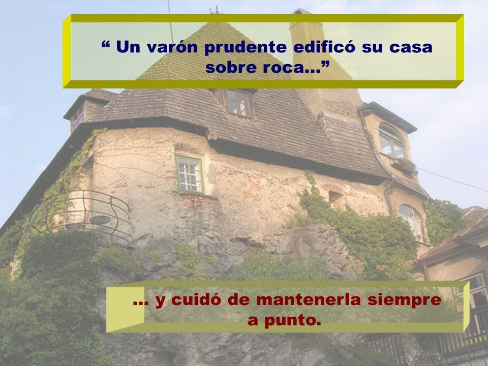 Un varón prudente edificó su casa sobre roca… … y cuidó de mantenerla siempre a punto.