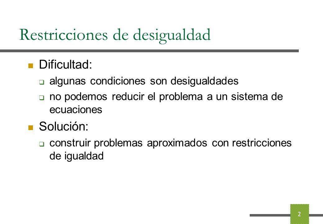 Restricciones de desigualdad Construcción de problemas aproximados: funciones de barrera: términos en la función objetivo que se comportan como restricción impiden tomar valores fuera de la región factible, y no afectan a los valores en la región factible 3