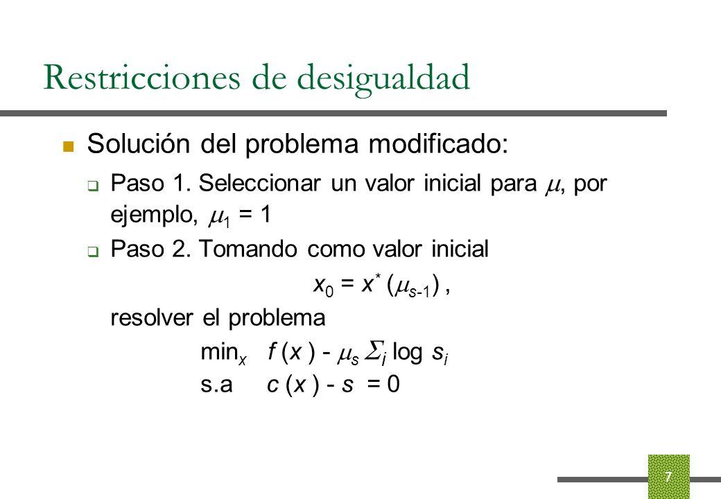 Restricciones de desigualdad Programación lineal: min x c T x s.a Ax = b x 0 Transformar el problema: min x c T x - s i log x i s.a Ax = b Aplicar el método de Newton Actualizar s 18