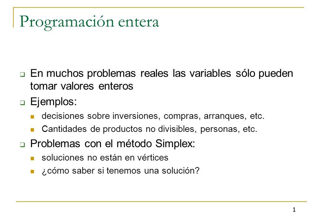 Programación entera En muchos problemas reales las variables sólo pueden tomar valores enteros Ejemplos: decisiones sobre inversiones, compras, arranq