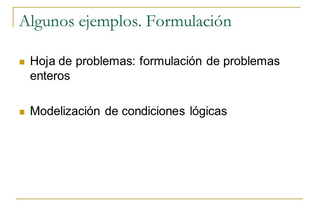 Algunos ejemplos. Formulación Hoja de problemas: formulación de problemas enteros Modelización de condiciones lógicas