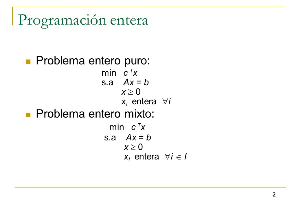 Programación entera Problema entero puro: min c T x s.a Ax = b x 0 x i entera i Problema entero mixto: min c T x s.a Ax = b x 0 x i entera i I 2