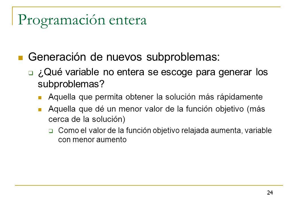 Programación entera Generación de nuevos subproblemas: ¿Qué variable no entera se escoge para generar los subproblemas? Aquella que permita obtener la