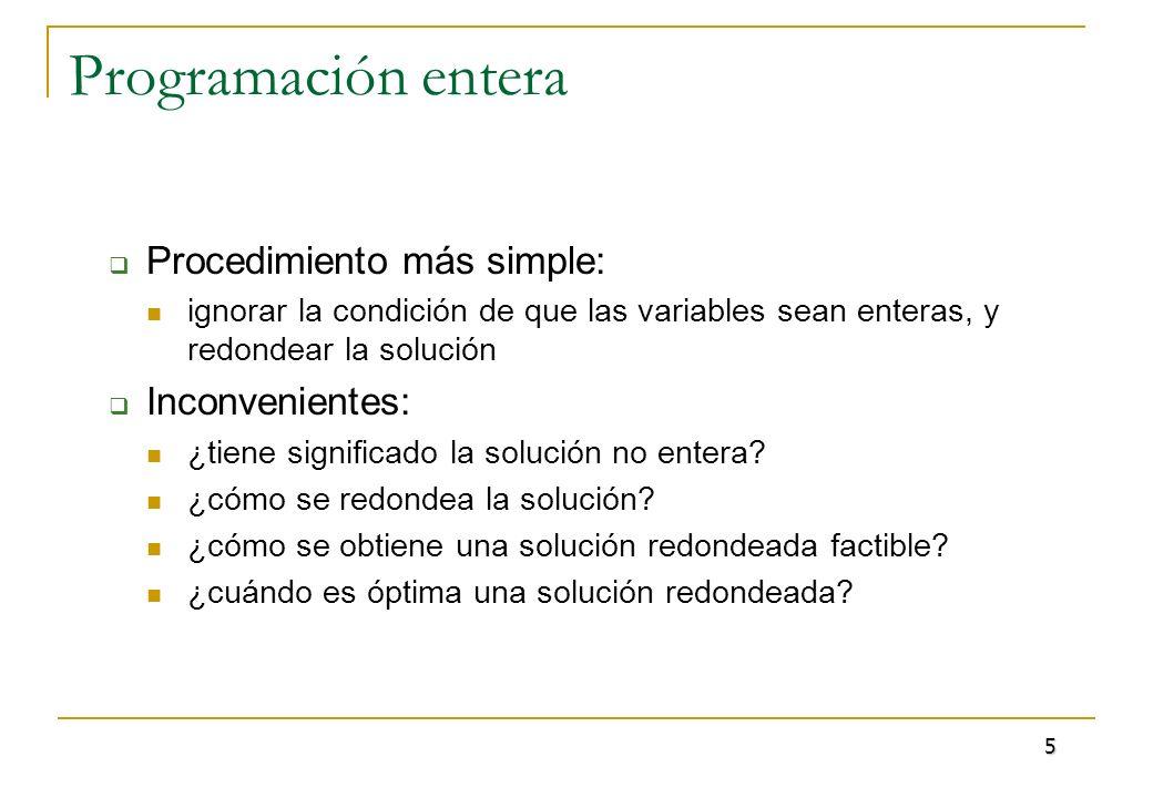 Programación entera Procedimiento más simple: ignorar la condición de que las variables sean enteras, y redondear la solución Inconvenientes: ¿tiene s