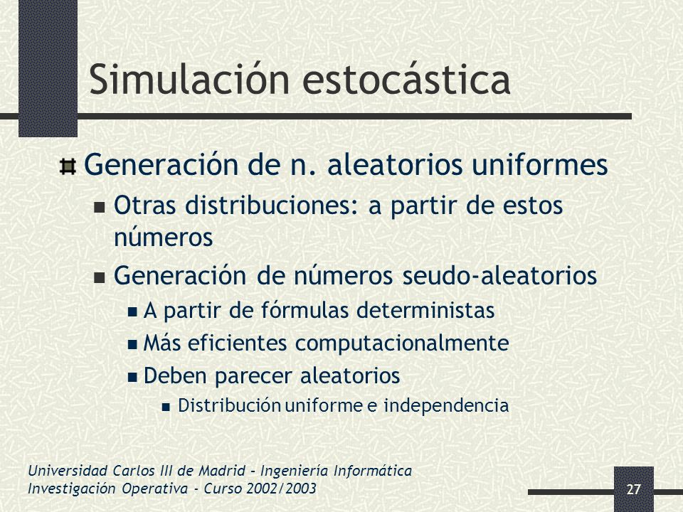 27 Simulación estocástica Generación de n. aleatorios uniformes Otras distribuciones: a partir de estos números Generación de números seudo-aleatorios