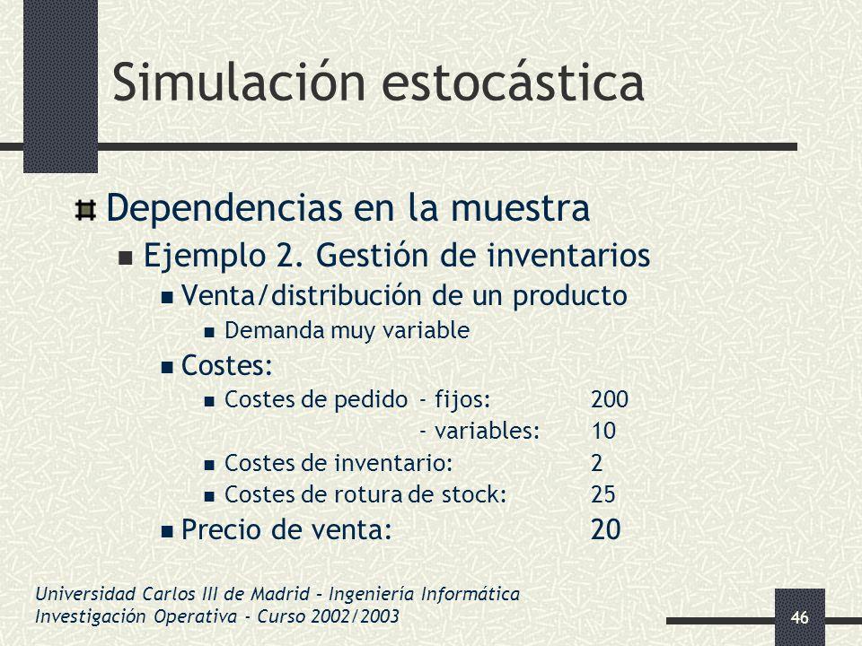 46 Simulación estocástica Dependencias en la muestra Ejemplo 2. Gestión de inventarios Venta/distribución de un producto Demanda muy variable Costes: