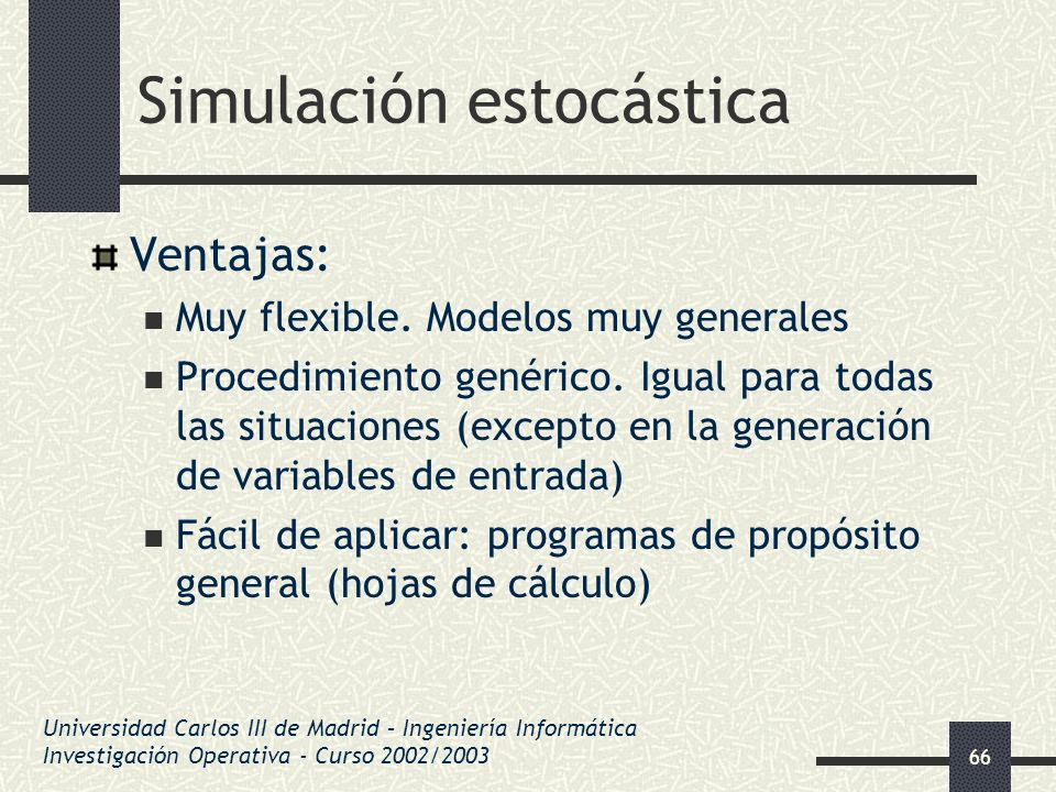 66 Simulación estocástica Ventajas: Muy flexible. Modelos muy generales Procedimiento genérico. Igual para todas las situaciones (excepto en la genera