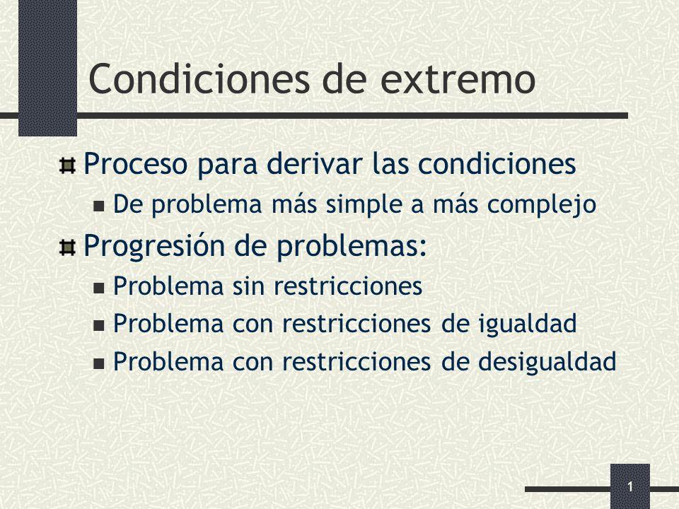 1 Condiciones de extremo Proceso para derivar las condiciones De problema más simple a más complejo Progresión de problemas: Problema sin restriccione