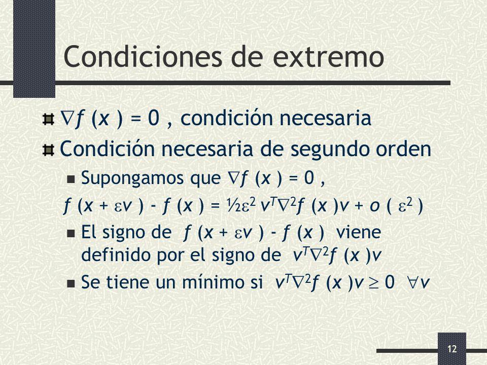 12 Condiciones de extremo f (x ) = 0, condición necesaria Condición necesaria de segundo orden Supongamos que f (x ) = 0, f (x + v ) - f (x ) = ½ 2 v
