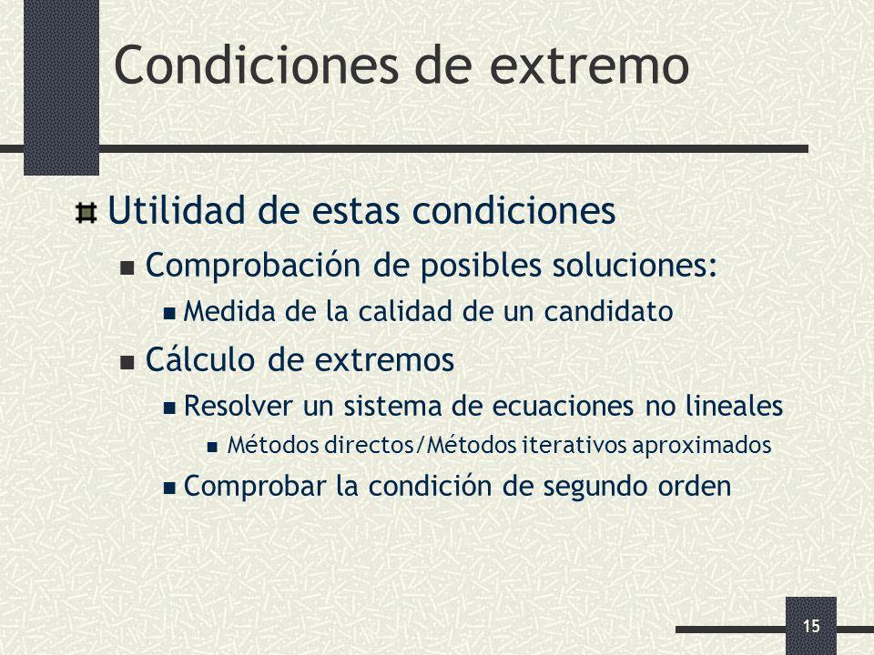 15 Condiciones de extremo Utilidad de estas condiciones Comprobación de posibles soluciones: Medida de la calidad de un candidato Cálculo de extremos