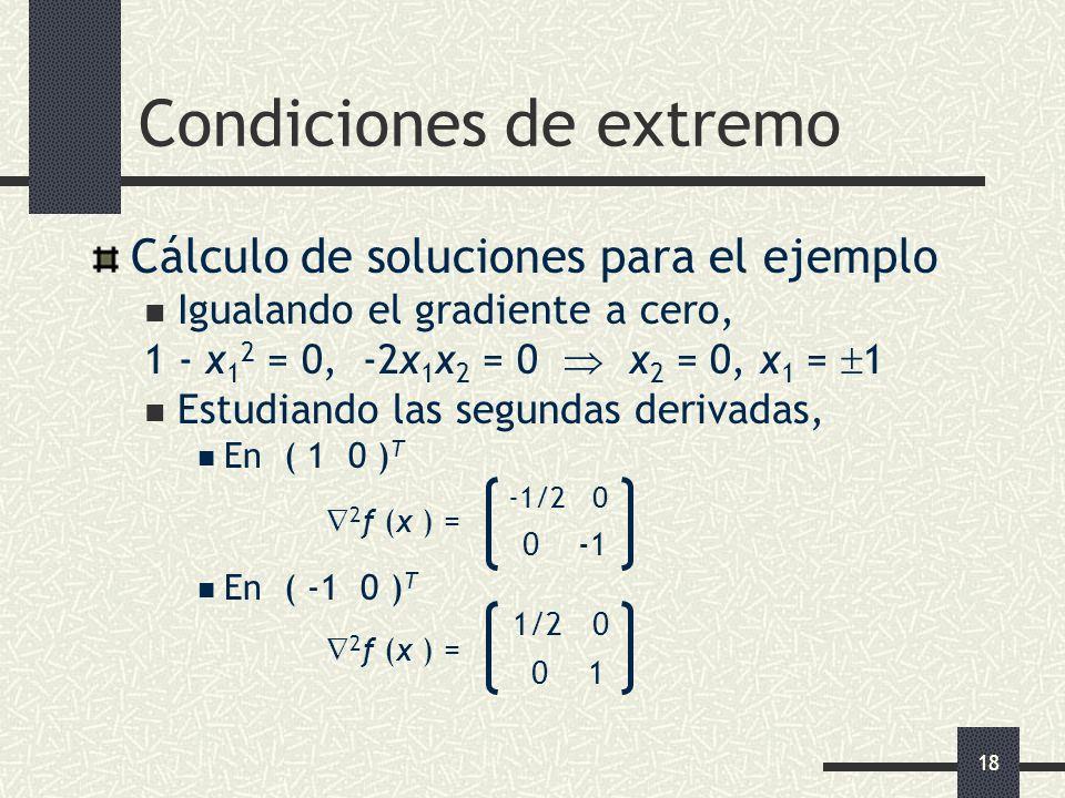 18 Condiciones de extremo Cálculo de soluciones para el ejemplo Igualando el gradiente a cero, 1 - x 1 2 = 0, -2x 1 x 2 = 0 x 2 = 0, x 1 = 1 Estudiand