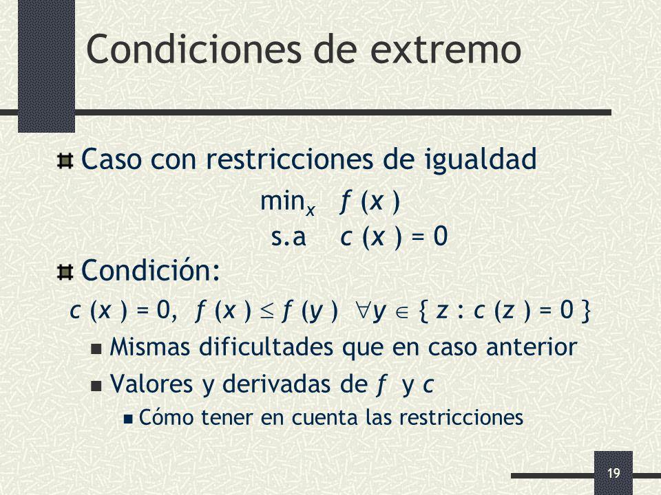 19 Condiciones de extremo Caso con restricciones de igualdad min x f (x ) s.a c (x ) = 0 Condición: c (x ) = 0, f (x ) f (y ) y { z : c (z ) = 0 } Mis