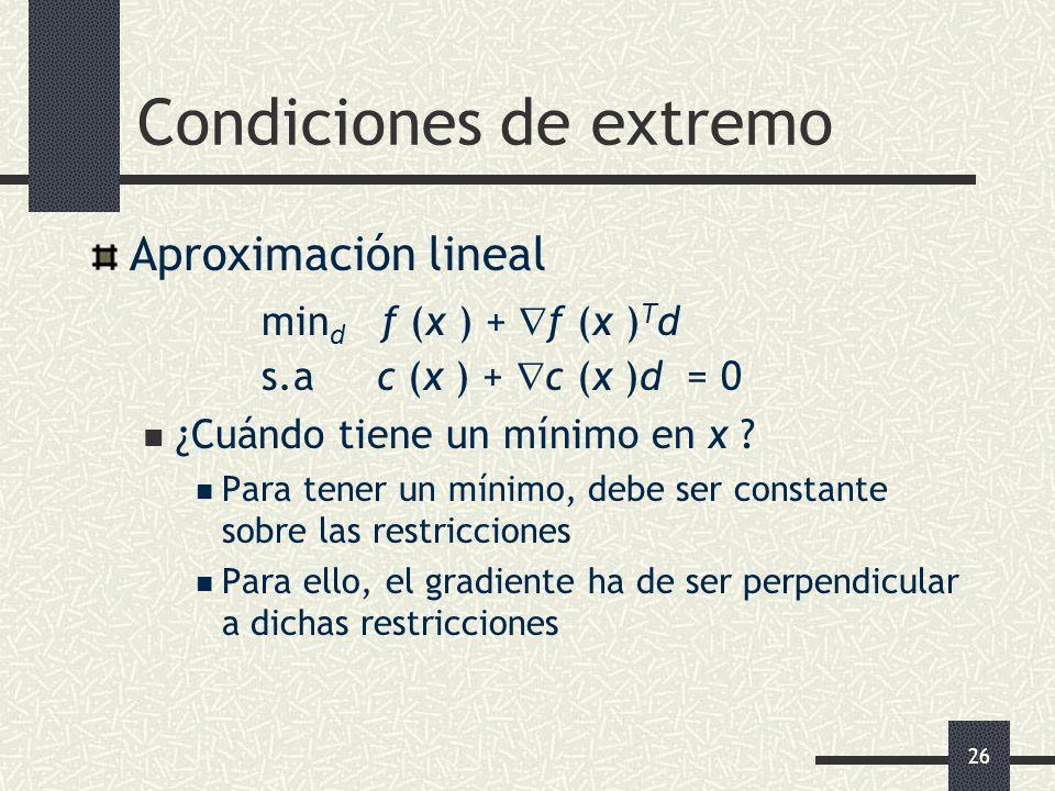 26 Condiciones de extremo Aproximación lineal min d f (x ) + f (x ) T d s.a c (x ) + c (x )d = 0 ¿Cuándo tiene un mínimo en x ? Para tener un mínimo,