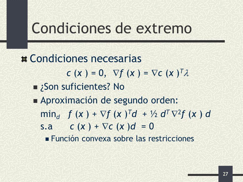27 Condiciones de extremo Condiciones necesarias c (x ) = 0, f (x ) = c (x ) T ¿Son suficientes? No Aproximación de segundo orden: min d f (x ) + f (x