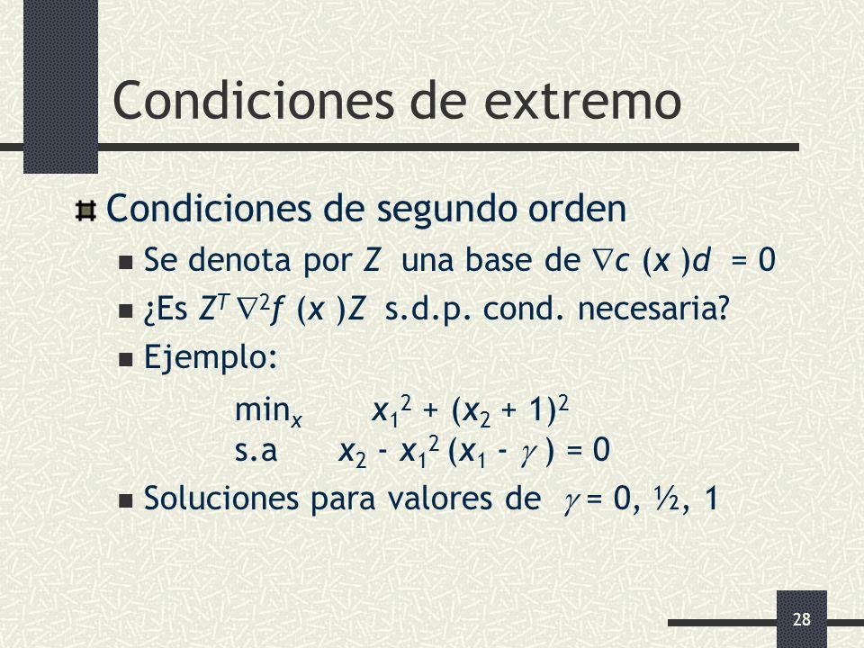 28 Condiciones de extremo Condiciones de segundo orden Se denota por Z una base de c (x )d = 0 ¿Es Z T 2 f (x )Z s.d.p. cond. necesaria? Ejemplo: min