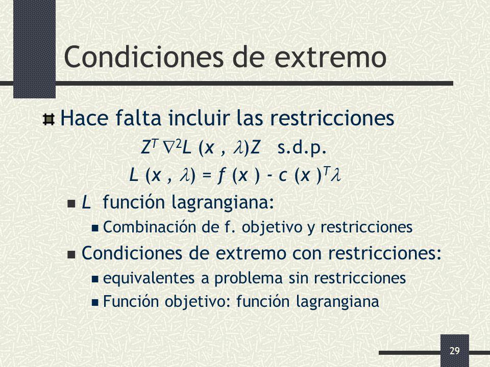 29 Condiciones de extremo Hace falta incluir las restricciones Z T 2 L (x, )Z s.d.p. L (x, ) = f (x ) - c (x ) T L función lagrangiana: Combinación de