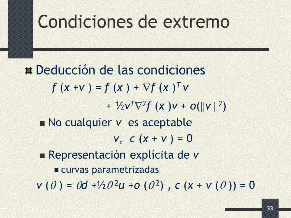 33 Condiciones de extremo Deducción de las condiciones f (x +v ) = f (x ) + f (x ) T v + ½v T 2 f (x )v + o( v 2 ) No cualquier v es aceptable v, c (x
