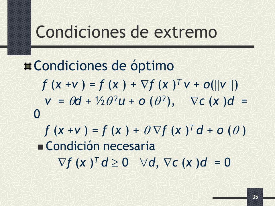 35 Condiciones de extremo Condiciones de óptimo f (x +v ) = f (x ) + f (x ) T v + o( v ) v = d + ½ 2 u + o ( 2 ), c (x )d = 0 f (x +v ) = f (x ) + f (