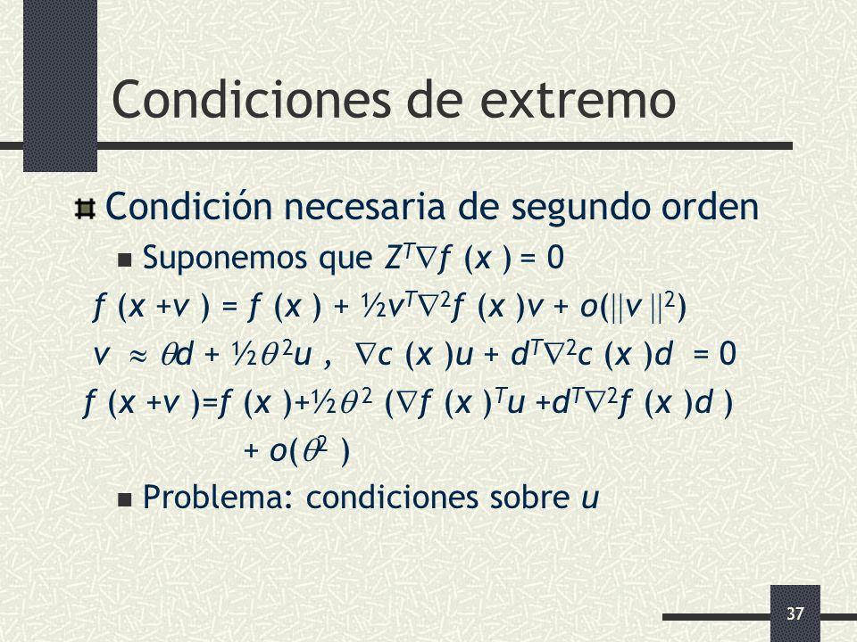 37 Condiciones de extremo Condición necesaria de segundo orden Suponemos que Z T f (x ) = 0 f (x +v ) = f (x ) + ½v T 2 f (x )v + o( v 2 ) v d + ½ 2 u