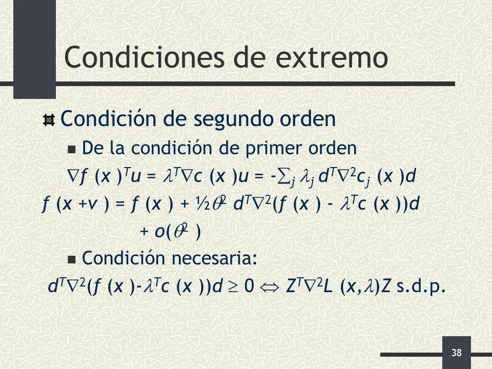 38 Condiciones de extremo Condición de segundo orden De la condición de primer orden f (x ) T u = T c (x )u = - j j d T 2 c j (x )d f (x +v ) = f (x )