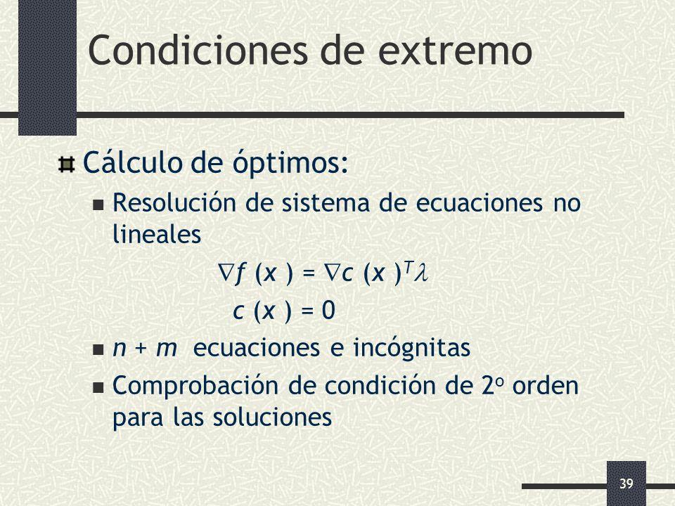 39 Condiciones de extremo Cálculo de óptimos: Resolución de sistema de ecuaciones no lineales f (x ) = c (x ) T c (x ) = 0 n + m ecuaciones e incógnit