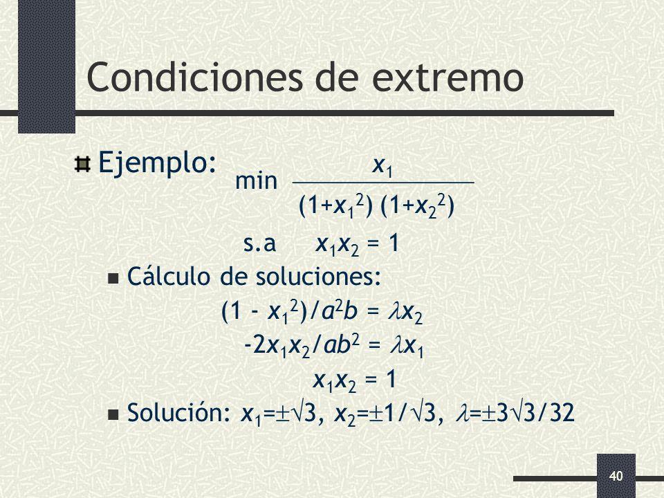 40 Condiciones de extremo Ejemplo: x 1 min (1+x 1 2 ) (1+x 2 2 ) s.a x 1 x 2 = 1 Cálculo de soluciones: (1 - x 1 2 )/a 2 b = x 2 -2x 1 x 2 /ab 2 = x 1