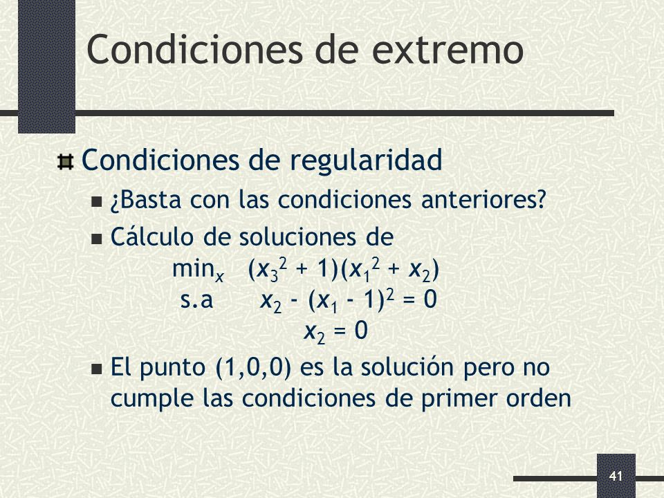 41 Condiciones de extremo Condiciones de regularidad ¿Basta con las condiciones anteriores? Cálculo de soluciones de min x (x 3 2 + 1)(x 1 2 + x 2 ) s
