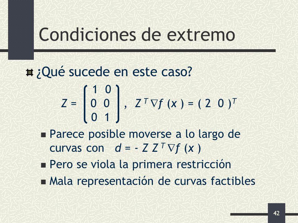 42 Condiciones de extremo ¿Qué sucede en este caso? 1 0 Z = 0 0, Z T f (x ) = ( 2 0 ) T 0 1 Parece posible moverse a lo largo de curvas con d = - Z Z