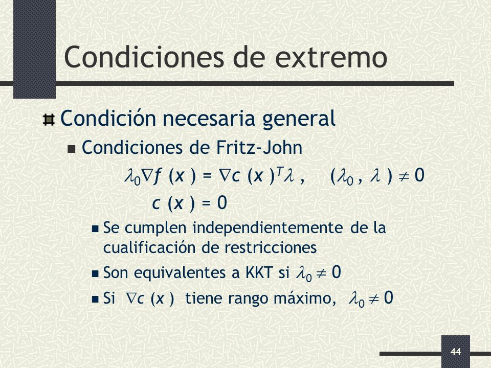 44 Condiciones de extremo Condición necesaria general Condiciones de Fritz-John 0 f (x ) = c (x ) T, ( 0, ) 0 c (x ) = 0 Se cumplen independientemente