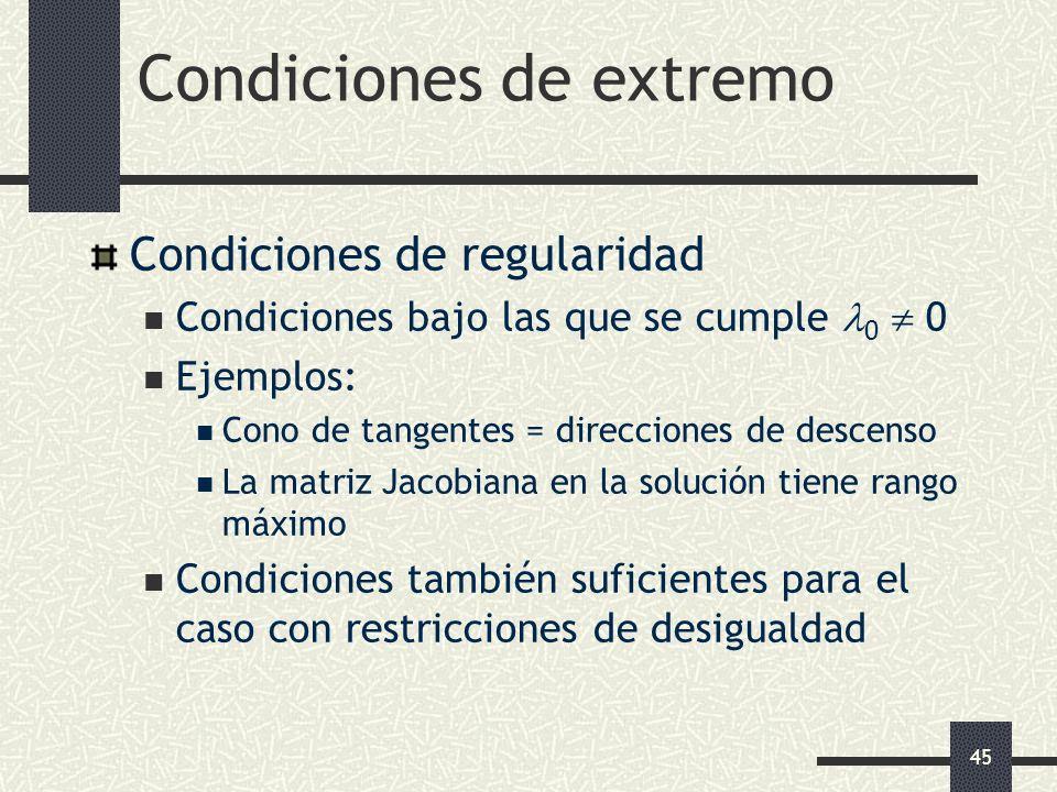 45 Condiciones de extremo Condiciones de regularidad Condiciones bajo las que se cumple 0 0 Ejemplos: Cono de tangentes = direcciones de descenso La m