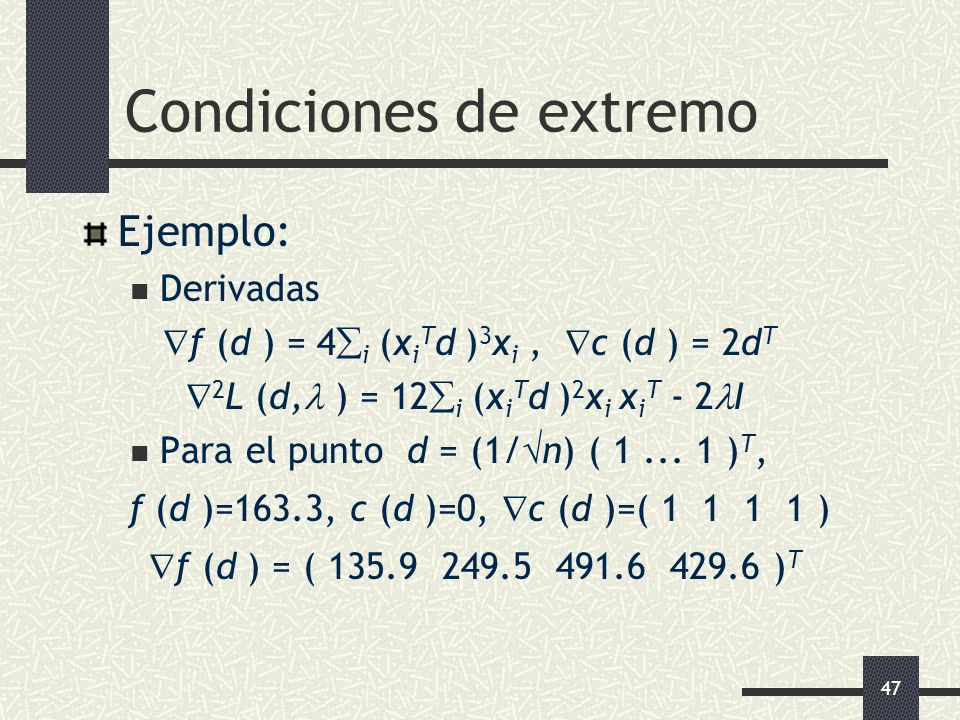47 Condiciones de extremo Ejemplo: Derivadas f (d ) = 4 i (x i T d ) 3 x i, c (d ) = 2d T 2 L (d, ) = 12 i (x i T d ) 2 x i x i T - 2 I Para el punto