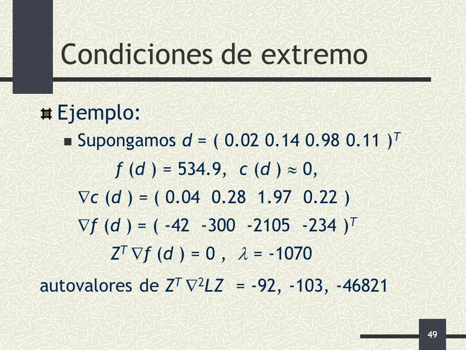 49 Condiciones de extremo Ejemplo: Supongamos d = ( 0.02 0.14 0.98 0.11 ) T f (d ) = 534.9, c (d ) 0, c (d ) = ( 0.04 0.28 1.97 0.22 ) f (d ) = ( -42