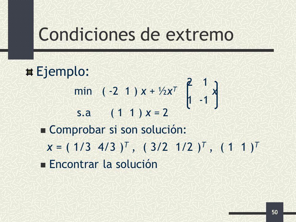 50 Condiciones de extremo Ejemplo: 2 1 min ( -2 1 ) x + ½x T x 1 -1 s.a ( 1 1 ) x = 2 Comprobar si son solución: x = ( 1/3 4/3 ) T, ( 3/2 1/2 ) T, ( 1
