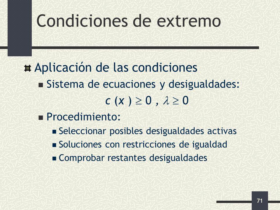 71 Condiciones de extremo Aplicación de las condiciones Sistema de ecuaciones y desigualdades: c (x ) 0, 0 Procedimiento: Seleccionar posibles desigua