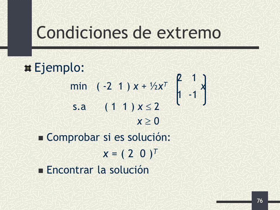 76 Condiciones de extremo Ejemplo: 2 1 min ( -2 1 ) x + ½x T x 1 -1 s.a ( 1 1 ) x 2 x 0 Comprobar si es solución: x = ( 2 0 ) T Encontrar la solución