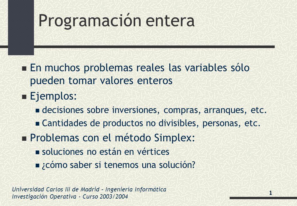 Universidad Carlos III de Madrid – Ingeniería Informática Investigación Operativa - Curso 2003/2004 Programación entera En muchos problemas reales las