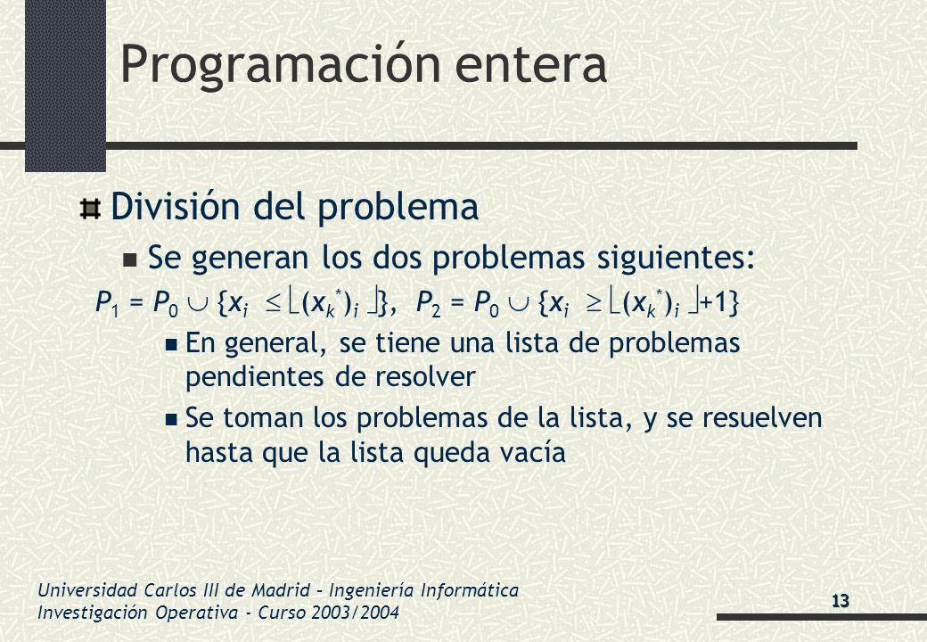 Universidad Carlos III de Madrid – Ingeniería Informática Investigación Operativa - Curso 2003/2004 Programación entera División del problema Se gener