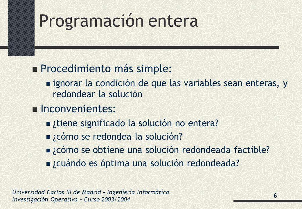Universidad Carlos III de Madrid – Ingeniería Informática Investigación Operativa - Curso 2003/2004 Programación entera Procedimiento más simple: igno