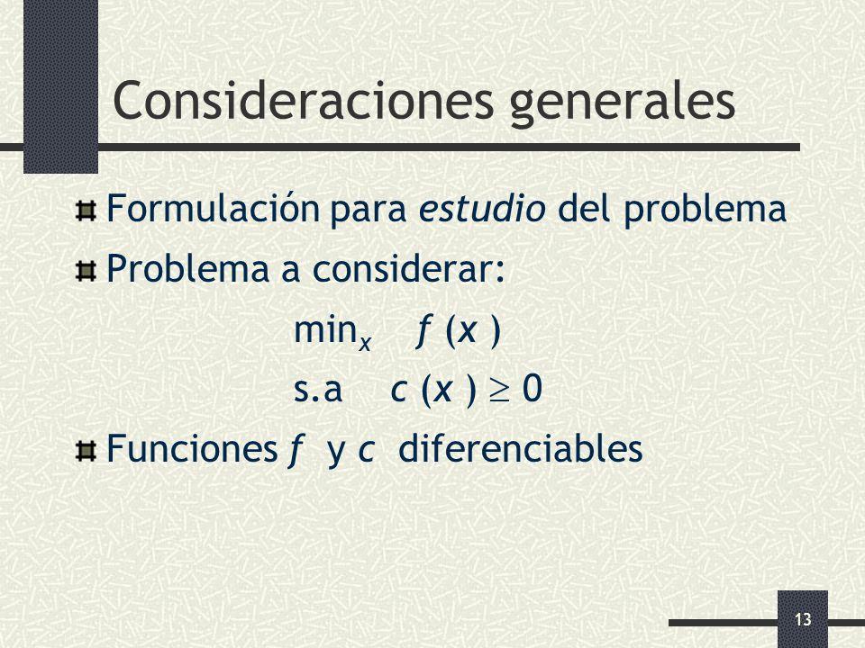 13 Consideraciones generales Formulación para estudio del problema Problema a considerar: min x f (x ) s.a c (x ) 0 Funciones f y c diferenciables